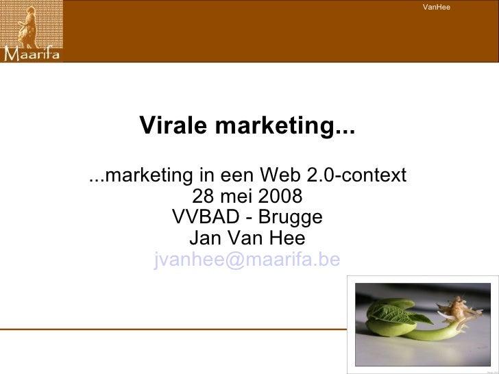 Virale marketing... ...marketing in een Web 2.0-context 28 mei 2008 VVBAD - Brugge Jan Van Hee [email_address]