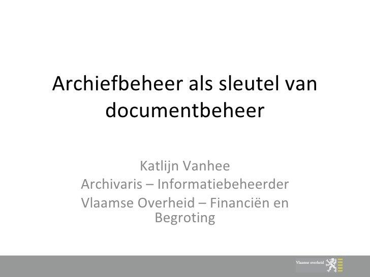 Archiefbeheer als sleutel van documentbeheer Katlijn Vanhee Archivaris – Informatiebeheerder Vlaamse Overheid – Financiën ...