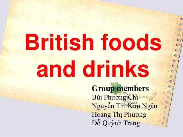 British foods and drinks      Group members      Bùi Phương Chi      Nguyễn Thị Kim Ngân      Hoàng Thị Phương      Đỗ Quỳ...