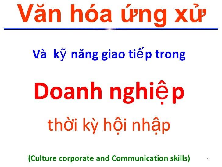 Văn hóa ứng xử Và kỹ năng giao tiế p trong Doanh nghiệ p     thời kỳ hội nhập(Culture corporate and Communication skills) ...
