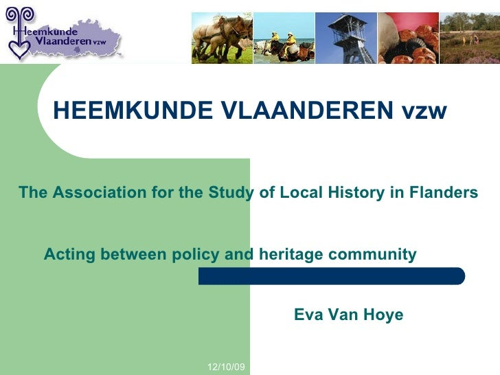 HEEMKUNDE VLAANDEREN vzw 06/08/09 The Association for the Study of Local History in Flanders Acting between policy and her...