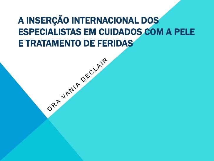 A inserção internacional dos especialistas em cuidados com a pele e tratamento de feridas<br />Dra Vania Declair<br />
