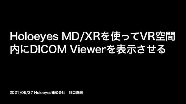 2021/05/27 Holoeyes株式会社谷口直嗣 Holoeyes MD/XRを使ってVR空間 内にDICOM Viewerを表示させる