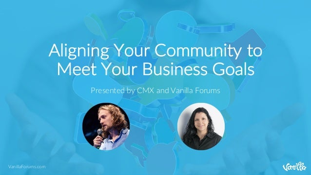 VanillaForums.com Aligning Your Community to Meet Your Business Goals Presented by CMX and Vanilla Forums