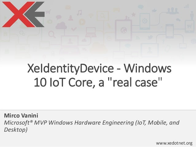 "www.xedotnet.org XeIdentityDevice - Windows 10 IoT Core, a ""real case"" Mirco Vanini Microsoft® MVP Windows Hardware Engine..."