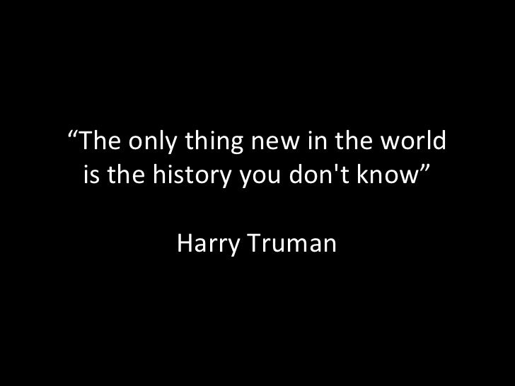 """""""The only thing new in the world is the history you dont know""""         Harry Truman"""