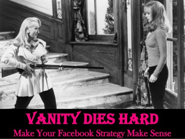 Vanity Dies Hard Make Your Facebook Strategy Make Sense