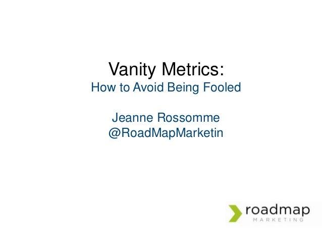 Vanity Metrics: How to Avoid Being Fooled Jeanne Rossomme @RoadMapMarketin