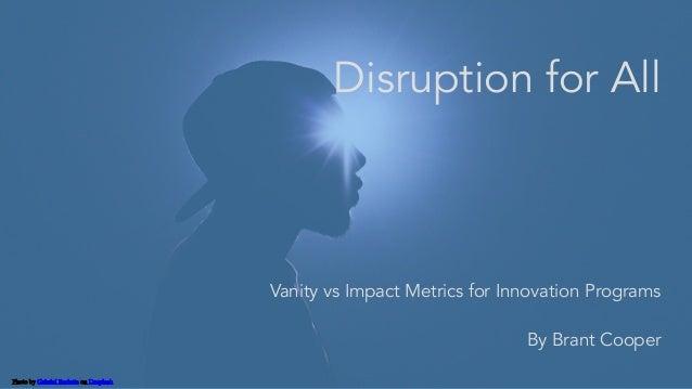 Photo by Gabriel Barletta on Unsplash Disruption for All Vanity vs Impact Metrics for Innovation Programs By Brant Cooper
