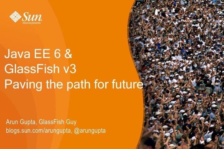 Java EE 6 & GlassFish v3 Paving the path for future  Arun Gupta, GlassFish Guy blogs.sun.com/arungupta, @arungupta