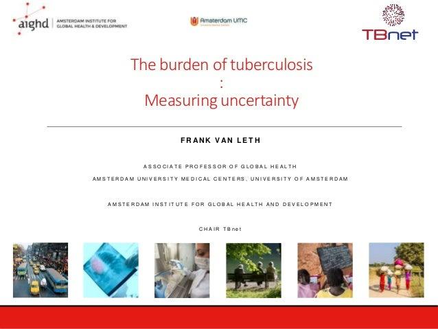 The burden of tuberculosis : Measuring uncertainty F R AN K VAN L E T H A S S O C I A T E P R O F E S S O R O F G L O B A ...