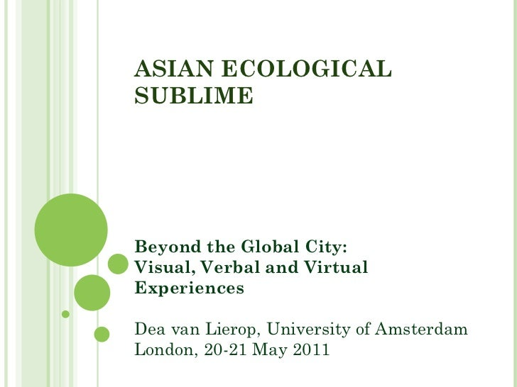 ASIAN ECOLOGICAL SUBLIME Beyond the Global City:  Visual, Verbal and Virtual Experiences Dea van Lierop, University of Ams...