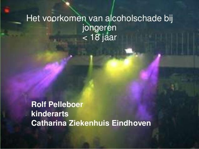 Het voorkomen van alcoholschade bijjongeren< 18 jaarRolf PelleboerkinderartsCatharina Ziekenhuis Eindhoven
