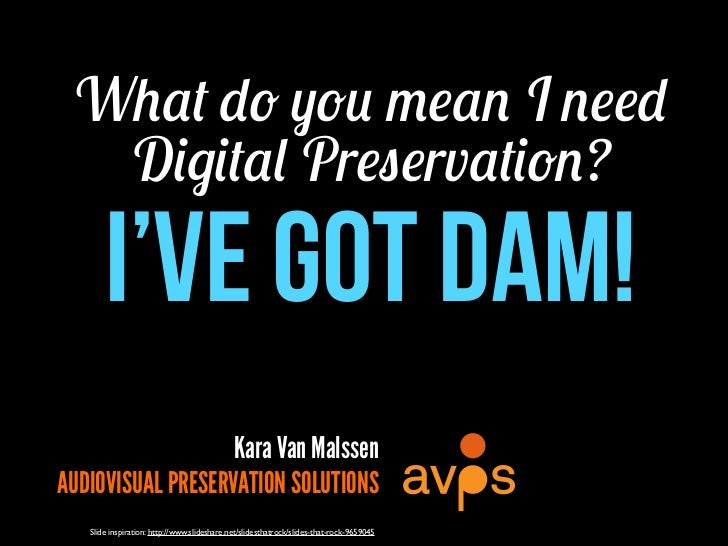 What do you mean I need  Digital Preservation?       I've Got DAM!                   Kara Van MalssenAUDIOVISUAL PRESERVAT...