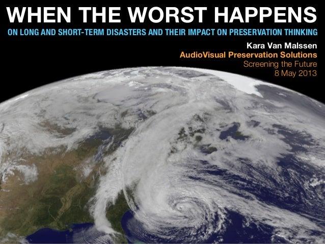 WHEN THE WORST HAPPENSON LONG AND SHORT-TERM DISASTERS AND THEIR IMPACT ON PRESERVATION THINKINGKara Van MalssenAudioVisua...