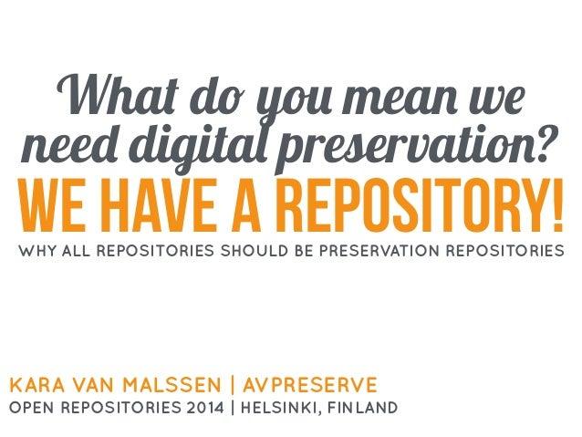 What do you mean we need digital preservation? KARA VAN MALSSEN | AVPRESERVE OPEN REPOSITORIES 2014 | HELSINKI, FINLAND we...
