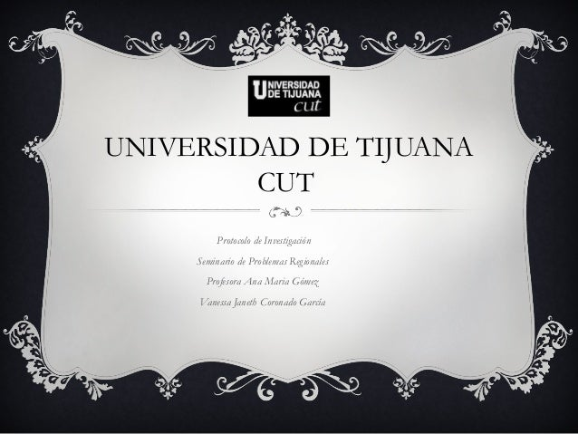 UNIVERSIDAD DE TIJUANA CUT Protocolo de Investigación Seminario de Problemas Regionales Profesora Ana Maria Gómez Vanessa ...