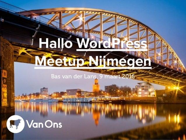 Hallo WordPress Meetup Nijmegen Bas van der Lans, 9 maart 2016