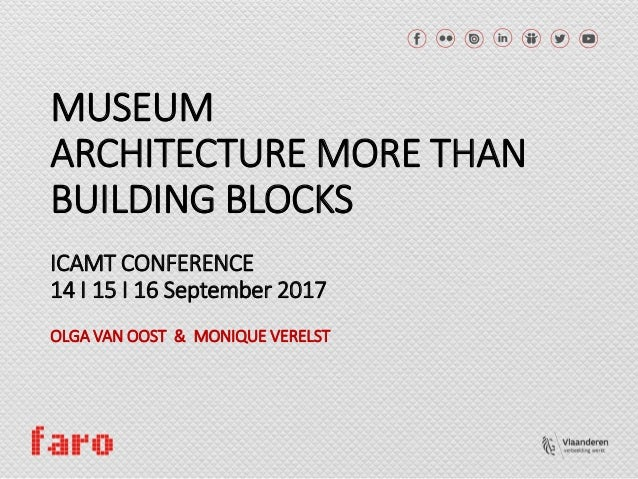 MUSEUM ARCHITECTURE MORE THAN BUILDING BLOCKS ICAMT CONFERENCE 14 I 15 I 16 September 2017 OLGA VAN OOST & MONIQUE VERELST