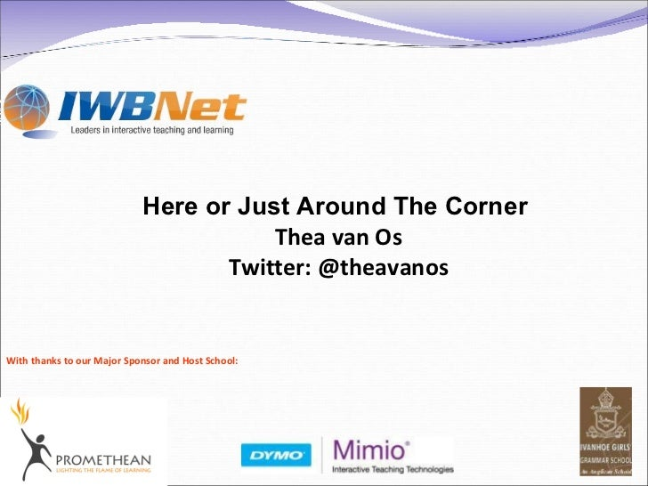 With thanks to our Major Sponsor and Host School: Here or Just Around The Corner   Thea van Os Twitter: @theavanos