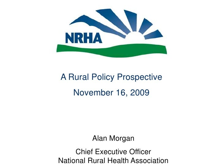 A Rural Policy Prospective<br />November 16, 2009<br />Alan Morgan<br />Chief Executive OfficerNational Rural Health Assoc...