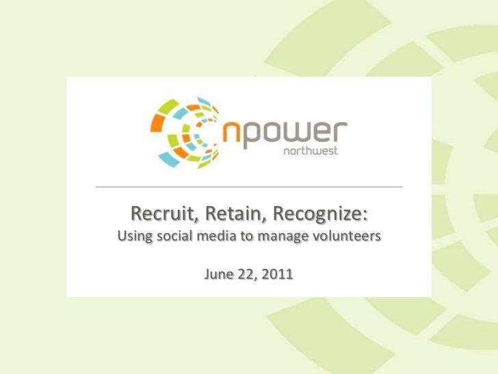 Recruit, Retain, Recognize:Using social media to manage volunteersJune 22, 2011<br />