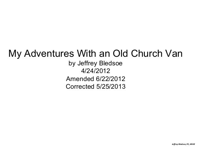 My Adventures With an Old Church Van by Jeffrey Bledsoe 4/24/2012 Amended 6/22/2012 Corrected 5/25/2013  Jeffrey Bledsoe, ...
