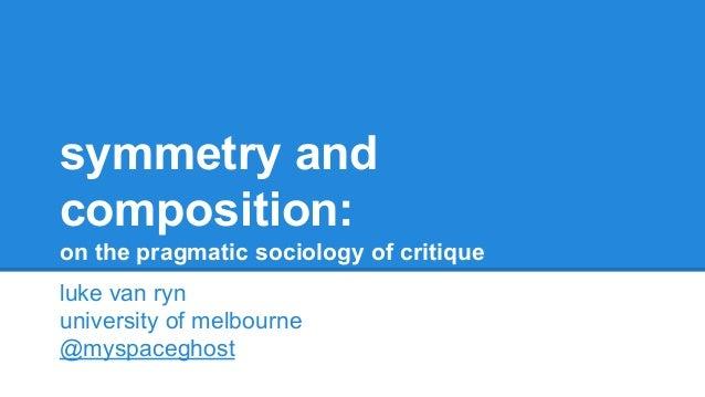 symmetry and composition: on the pragmatic sociology of critique luke van ryn university of melbourne @myspaceghost
