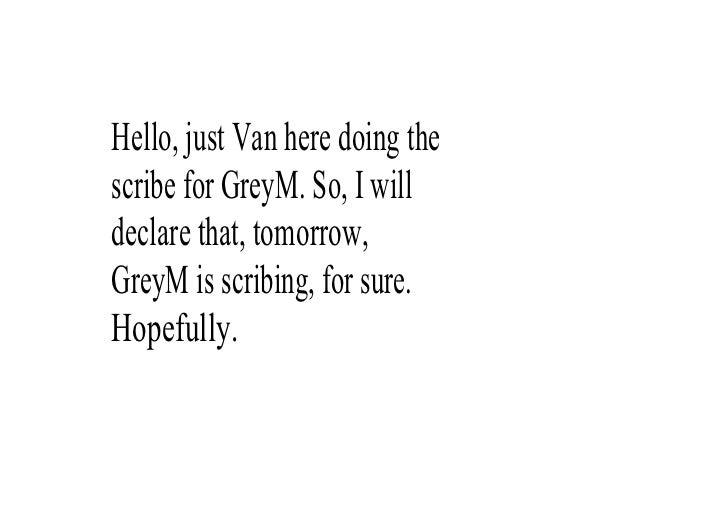 Hello,justVanheredoingthe scribeforGreyM.So,Iwill declarethat,tomorrow, GreyMisscribing,forsure. Hopef...