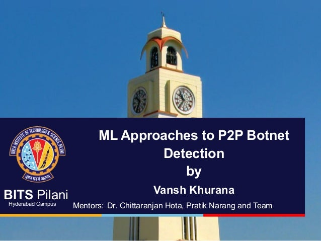 BITS Pilani Hyderabad Campus ML Approaches to P2P Botnet Detection by Vansh Khurana Mentors: Dr. Chittaranjan Hota, Pratik...