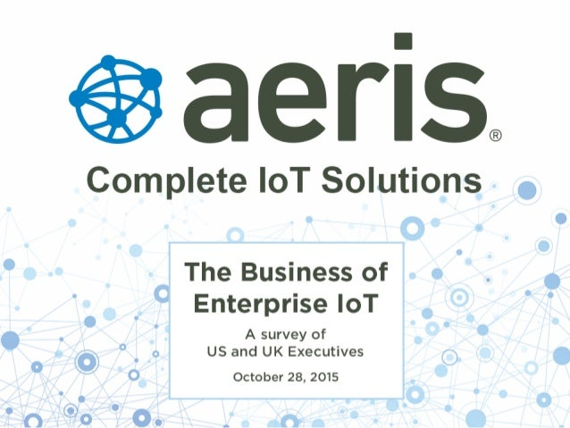 © 2015 Aeris Communications, Inc. All Rights Reserved. The Business of Enterprise IoT A survey of US and UK Executives Oct...