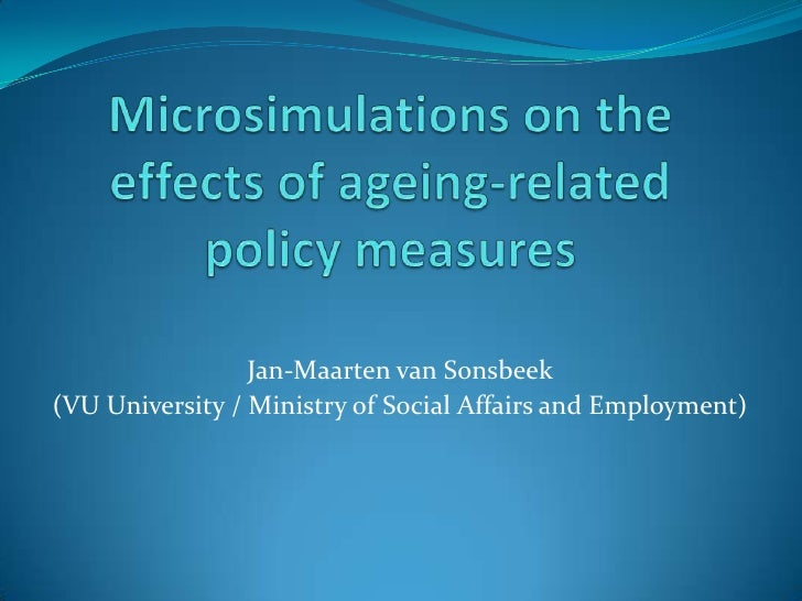 Microsimulations on the effects of ageing-related policy measures<br />Jan-Maarten van Sonsbeek <br />(VU University / Min...