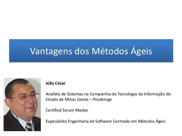 Vantagens dos Métodos Ágeis   Júlio César   Analista de Sistemas na Companhia de Tecnologia da Informação do   Estado de M...