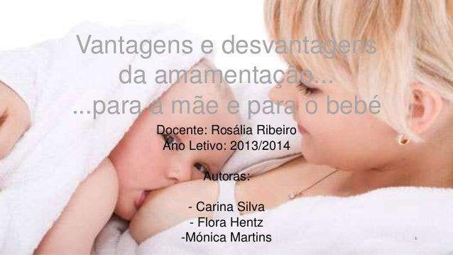 1 Vantagens e desvantagens da amamentação... ...para a mãe e para o bebé Docente: Rosália Ribeiro Ano Letivo: 2013/2014 Au...