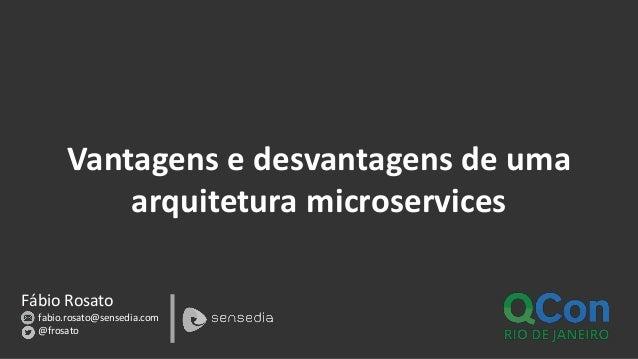 Fábio Rosato fabio.rosato@sensedia.com @frosato Vantagens e desvantagens de uma arquitetura microservices