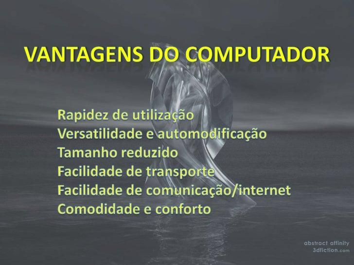 VANTAGENS DO COMPUTADOR<br />Rapidez de utilização <br />Versatilidade e automodificação<br />Tamanho reduzido <br />Facil...