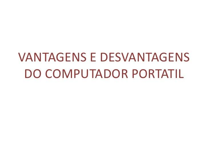 VANTAGENS E DESVANTAGENS DO COMPUTADOR PORTATIL<br />
