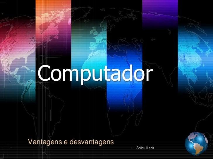 Computador  Vantagens e desvantagens                            Shibu lijack