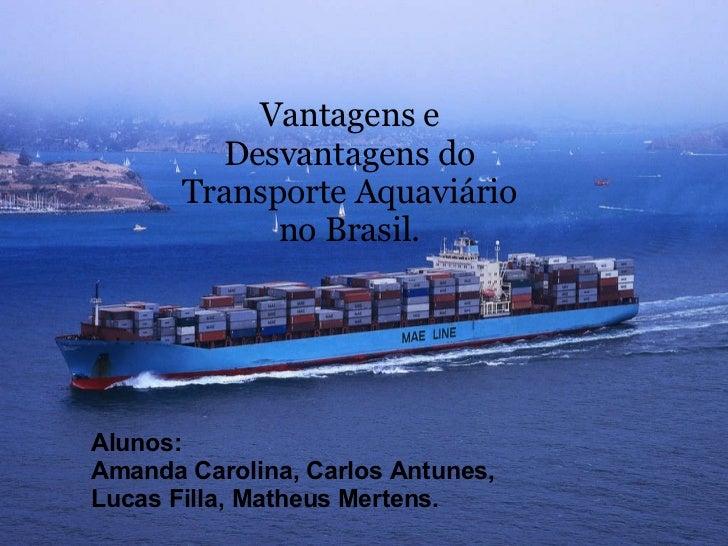 Alunos: Amanda Carolina,Carlos Antunes, Lucas Filla,Matheus Mertens. Vantagens e Desvantagens do Transporte Aquaviário ...