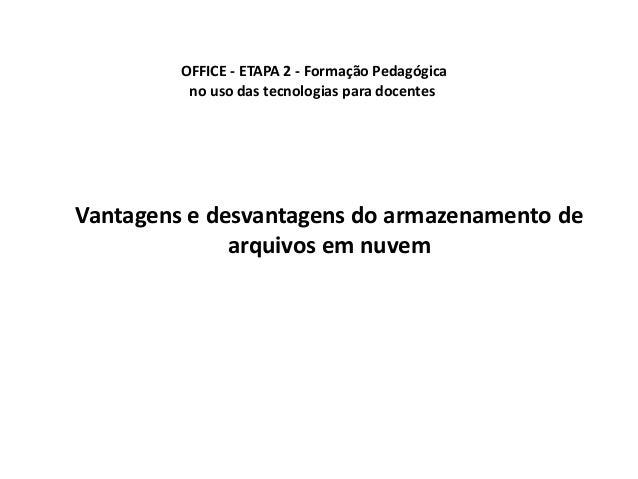 OFFICE - ETAPA 2 - Formação Pedagógica  no uso das tecnologias para docentes  Vantagens e desvantagens do armazenamento de...