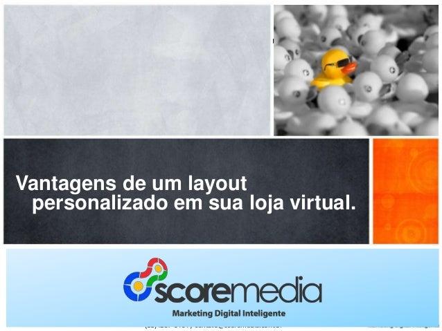 Vantagens de um layout personalizado em sua loja virtual.  www.scoremedia.com.br (11)4237-6404 / contato@scoremedia.com.br