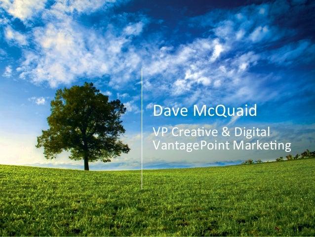 Dave  McQuaid   VP  Crea0ve  &  Digital   VantagePoint  Marke0ng