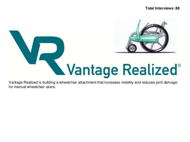 Total Interviews: 88  Vantage Realized is building a wheelchair attachment that increases mobility and reduces joint damag...