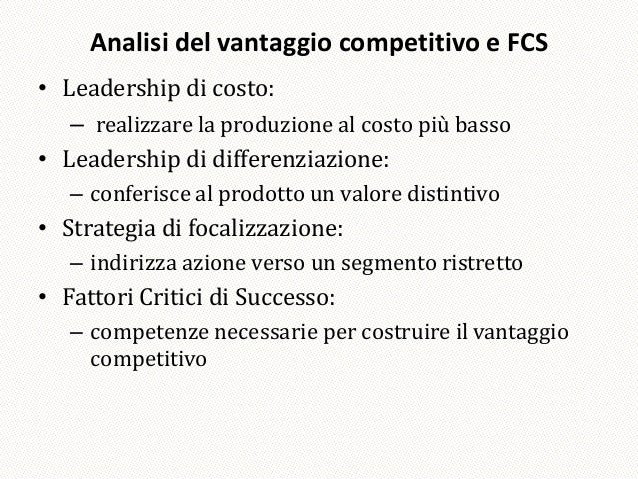 Analisi del vantaggio competitivo e FCS• Leadership di costo:   – realizzare la produzione al costo più basso• Leadership ...