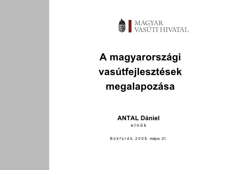 A magyarországi vasútfejlesztések megalapozása ANTAL Dániel e l n ö k B ü k f ü r d ő,  2 0 0 8.  május  21.