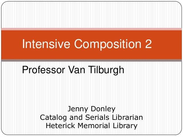 Intensive Composition 2 Professor Van Tilburgh  Jenny Donley Catalog and Serials Librarian Heterick Memorial Library