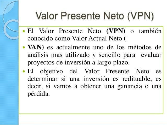Valor Presente Neto (VPN)  El Valor Presente Neto (VPN) o también conocido como Valor Actual Neto (  VAN) es actualmente...