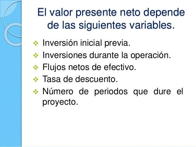 El valor presente neto depende de las siguientes variables.  Inversión inicial previa.  Inversiones durante la operación...