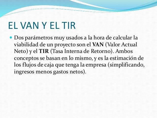 EL VAN Y EL TIR  Dos parámetros muy usados a la hora de calcular la viabilidad de un proyecto son el VAN (Valor Actual Ne...