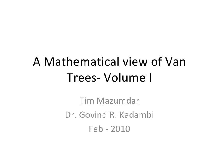 A Mathematical view of Van Trees- Volume I Tim Mazumdar Dr. Govind R. Kadambi Feb - 2010